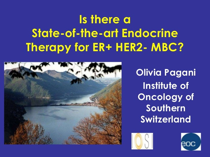 Is there a State-of-the-art EndocrineTherapy for ER+ HER2- MBC?                  Olivia Pagani                    Institut...