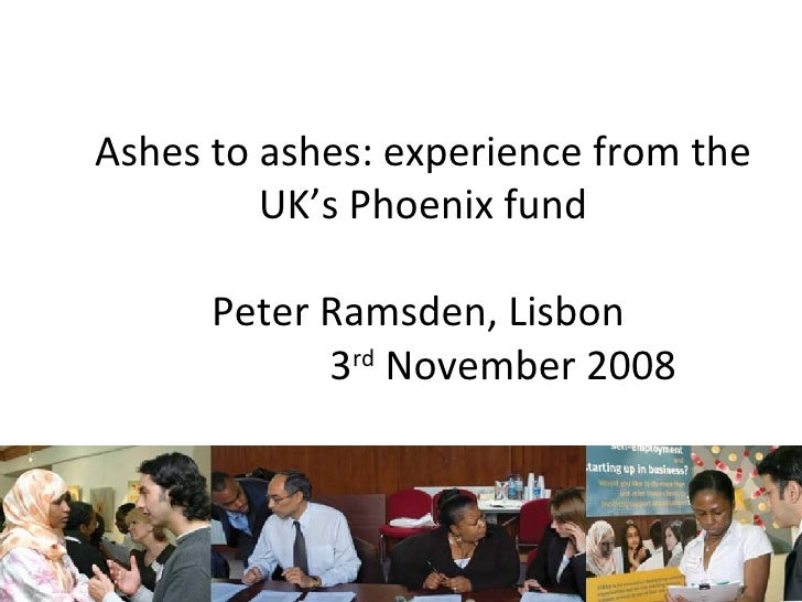 Ashes to ashes: experience from the UK's Phoenix fund Peter Ramsden, Lisbon  3 rd  November 2008 Peter Ramsden Director of...