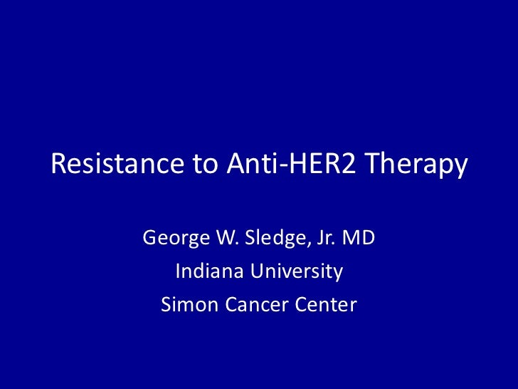 Resistance to Anti-HER2 Therapy      George W. Sledge, Jr. MD         Indiana University       Simon Cancer Center
