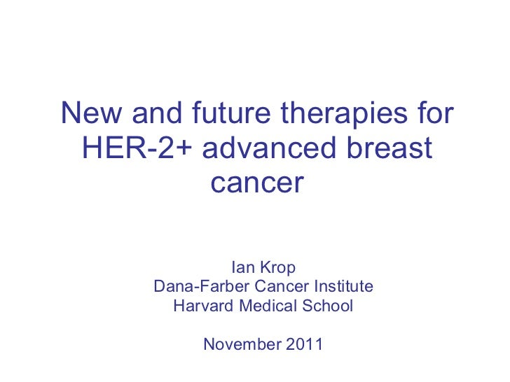 New and future therapies for HER-2+ advanced breast cancer Ian Krop Dana-Farber Cancer Institute Harvard Medical School No...