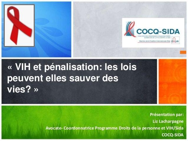 Présentation par:  Liz Lacharpagne  Avocate- Coordonnatrice Programme Droits de la personne et VIH/Sida  COCQ-SIDA  « VIH ...