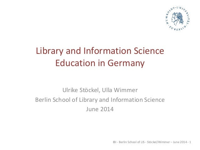 IBI - Berlin School of LIS - Stöckel/Wimmer – June 2014 - 1 Library and Information Science Education in Germany Ulrike St...