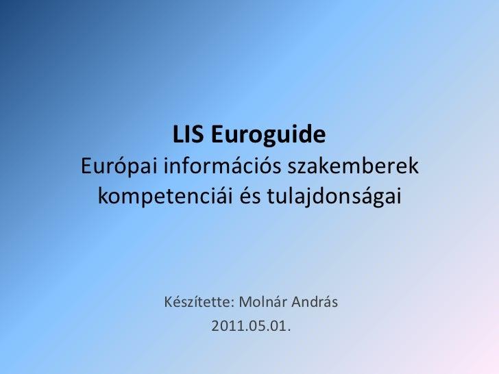 LIS EuroguideEurópai információs szakemberek kompetenciái és tulajdonságai <br />Készítette: Molnár András<br />2011.05.01...