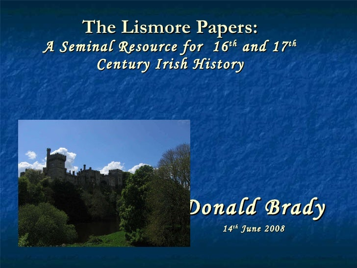 The Lismore Papers: A Seminal Resource for  16 th  and 17 th  Century Irish History Donald Brady 14 th  June 2008