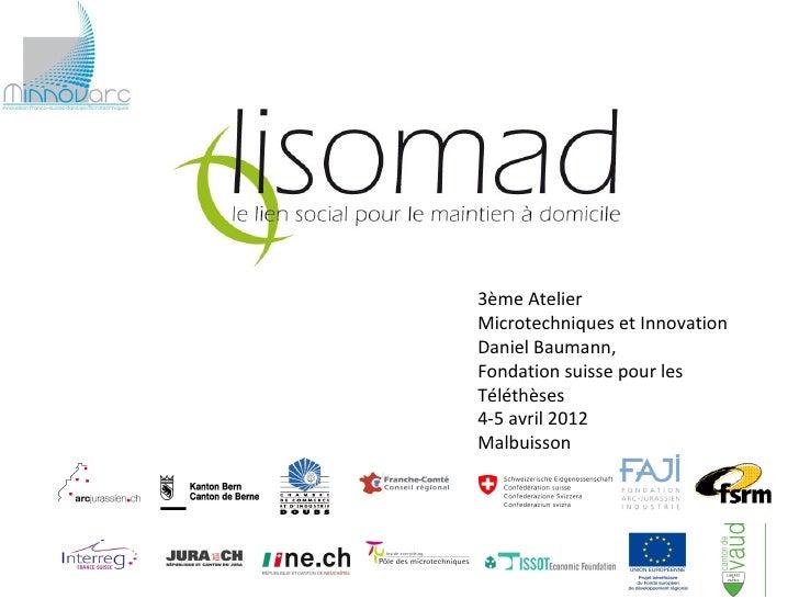 3ème AtelierMicrotechniques et InnovationDaniel Baumann,Fondation suisse pour lesTéléthèses4-5 avril 2012Malbuisson