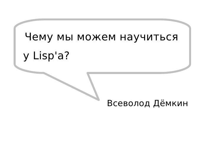 Всеволод Дёмкин Чему мы можем научиться у Lisp'а?