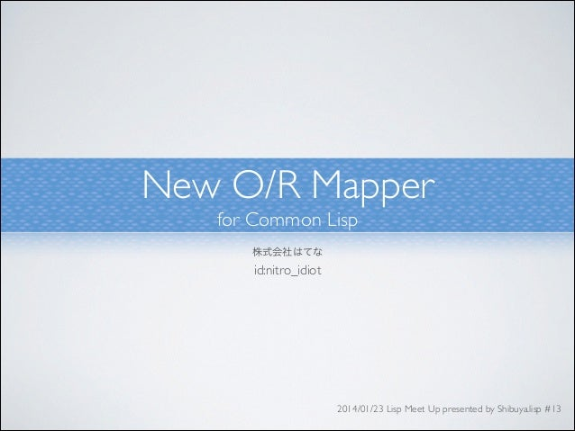 New O/R Mapper	  for Common Lisp 株式会社はてな	   id:nitro_idiot  2014/01/23 Lisp Meet Up presented by Shibuya.lisp #13