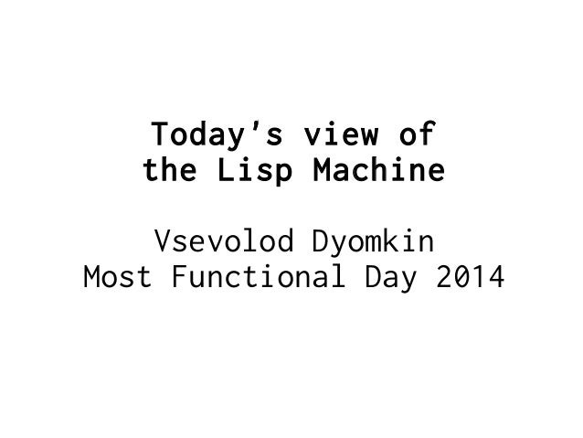Today's view of the Lisp Machine Vsevolod Dyomkin Most Functional Day 2014