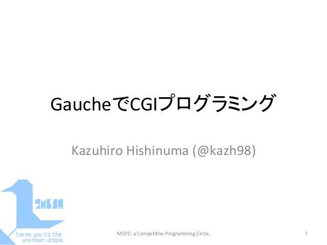 GaucheでCGIプログラミングKazuhiro Hishinuma (@kazh98)MCPC: a Compe==ve Programming Circle. 1