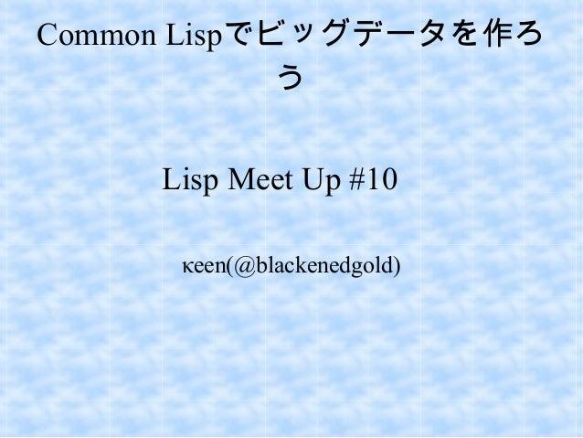 Common Lispでビッグデータを作ろ う Lisp Meet Up #10 κeen(@blackenedgold)