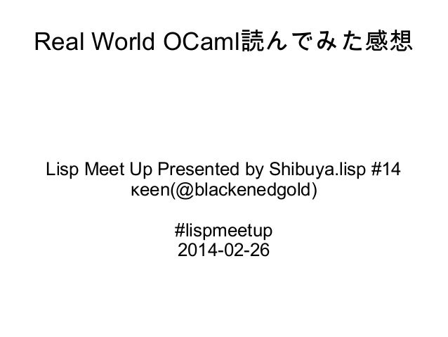Real World OCaml読んでみた感想  Lisp Meet Up Presented by Shibuya.lisp #14 κeen(@blackenedgold) #lispmeetup 2014-02-26