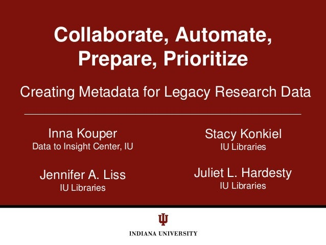 Creating Metadata for Legacy Research Data Collaborate, Automate, Prepare, Prioritize Stacy Konkiel IU Libraries Inna Koup...