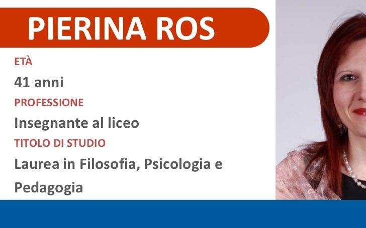 PIERINA ROS<br />ETÀ<br />41 anni<br />PROFESSIONE<br />Insegnante al liceo<br />TITOLO DI STUDIO<br />Laurea in Filosofia...