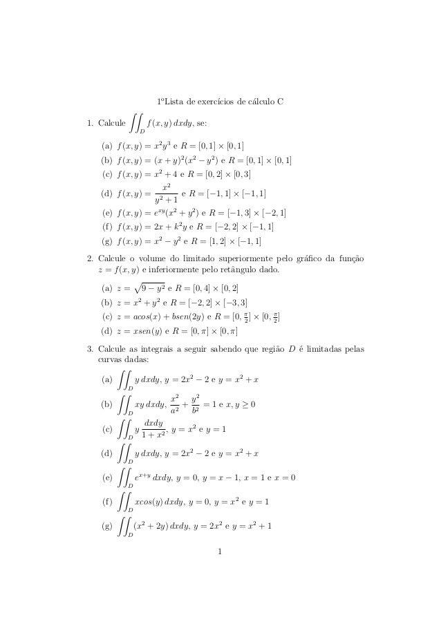 1oLista de exerccios de calculo C  1. Calcule  ZZ  D  f(x; y) dxdy, se:  (a) f(x; y) = x2y3 e R = [0; 1]  [0; 1]  (b) f(x;...