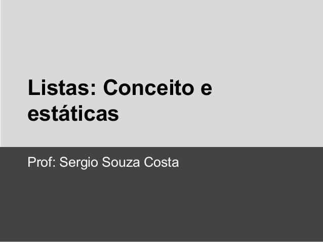 Listas: Conceito e estáticas Prof: Sergio Souza Costa