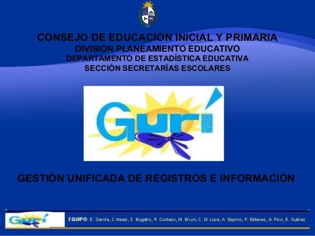 GESTIÓN UNIFICADA DE REGISTROS E INFORMACIÓN CONSEJO DE EDUCACIÓN INICIAL Y PRIMARIA DIVISIÓN PLANEAMIENTO EDUCATIVO DEPAR...