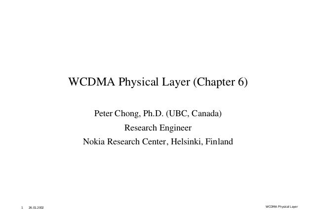 WCDMA Physical Layer (Chapter 6) Peter Chong, Ph.D. (UBC, Canada) Research Engineer Nokia Research Center, Helsinki, Finla...