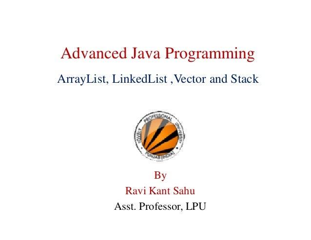 Advanced Java Programming ArrayList, LinkedList ,Vector and Stack By Ravi Kant Sahu Asst. Professor, LPU