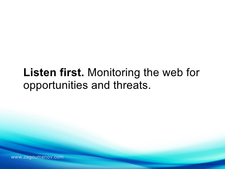 Listen first.  Monitoring the web for opportunities and threats.
