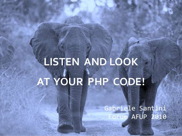 LISTEN AND LOOK AT YOUR PHP CODE! Gabriele Santini Forum AFUP 2010