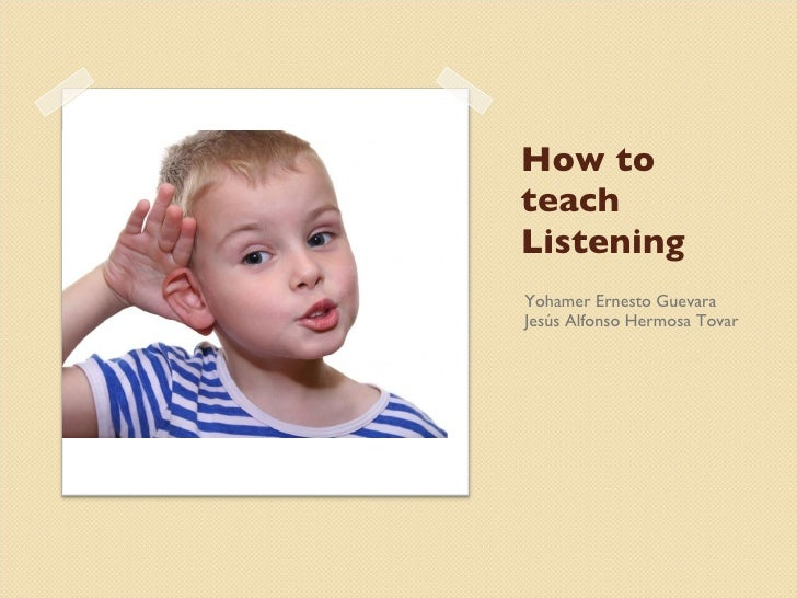 How to teach Listening <ul><li>Yohamer Ernesto Guevara </li></ul><ul><li>Jesús Alfonso Hermosa Tovar </li></ul>