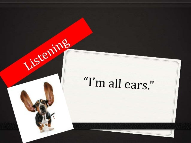 We have 2 ears and 1 mouth, so wecan hear twice as much as we speak.2