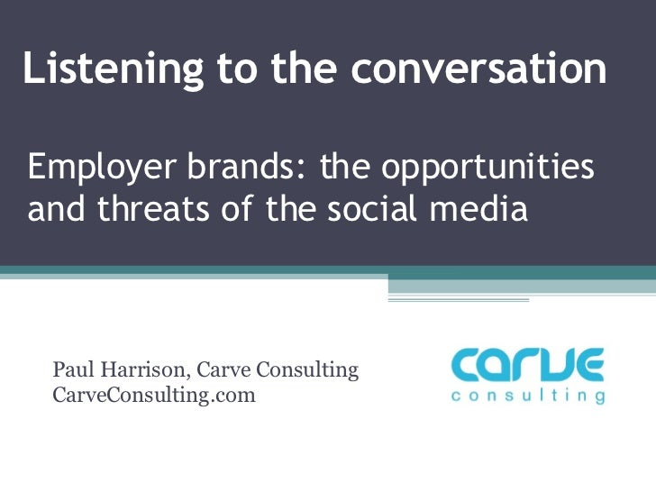 Listening to the conversation Paul Harrison, Carve Consulting CarveConsulting.com Employer brands: the opportunities and t...
