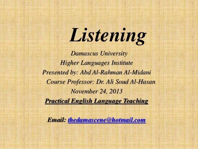Listening Damascus University Higher Languages Institute Presented by: Abd Al-Rahman Al-Midani Course Professor: Dr. Ali S...