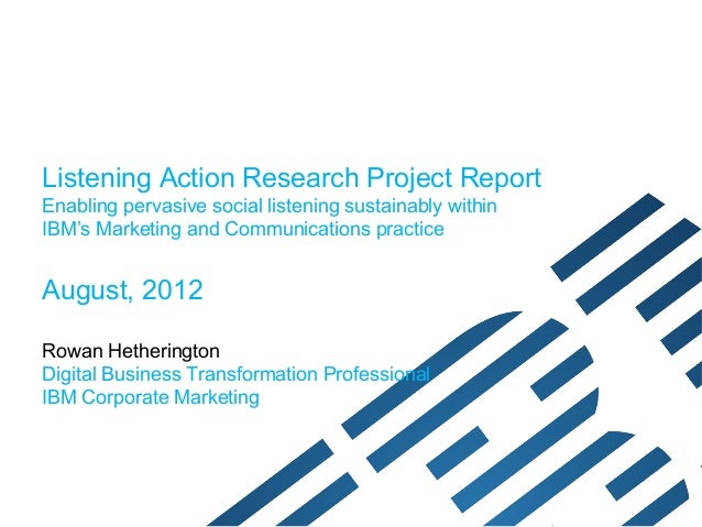 Listening Action Research Project ReportEnabling pervasive social listening sustainably withinIBM's Marketing and Communic...