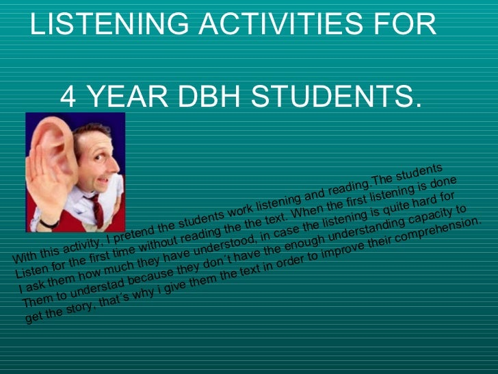 LISTENING ACTIVITIES FOR    4 YEAR DBH STUDENTS. With this activity, I pretend the students work listening and reading.The...