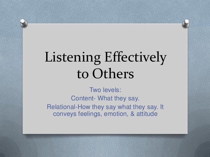 Listening Effectively     to Others              Two levels:        Content- What they say.Relational-How they say what th...