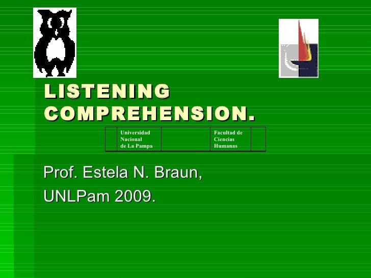 LISTENING COMPREHENSION. Prof. Estela N. Braun, UNLPam 2009. Facultad de Ciencias Humanas Universidad Nacional de La Pampa