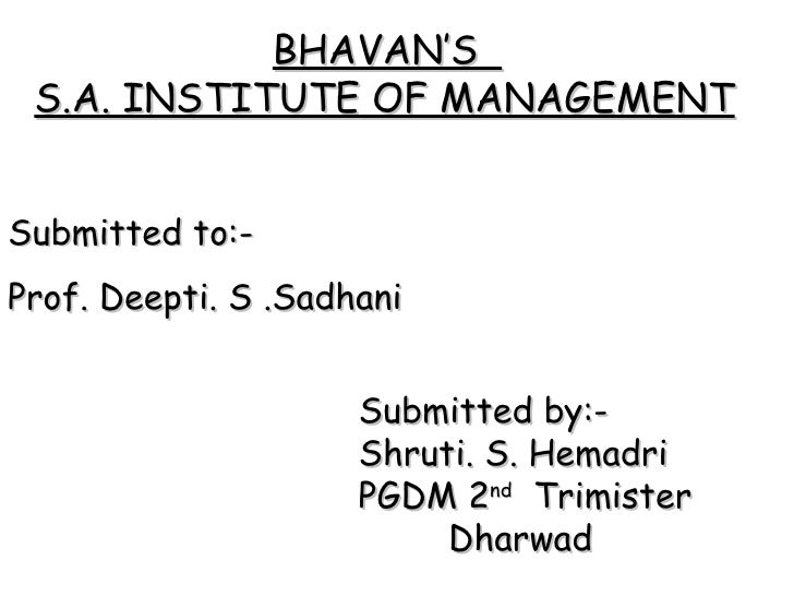 Submitted to:- Prof. Deepti. S .Sadhani Submitted by:- Shruti. S. Hemadri PGDM 2 nd   Trimister   Dharwad BHAVAN'S  S.A. I...