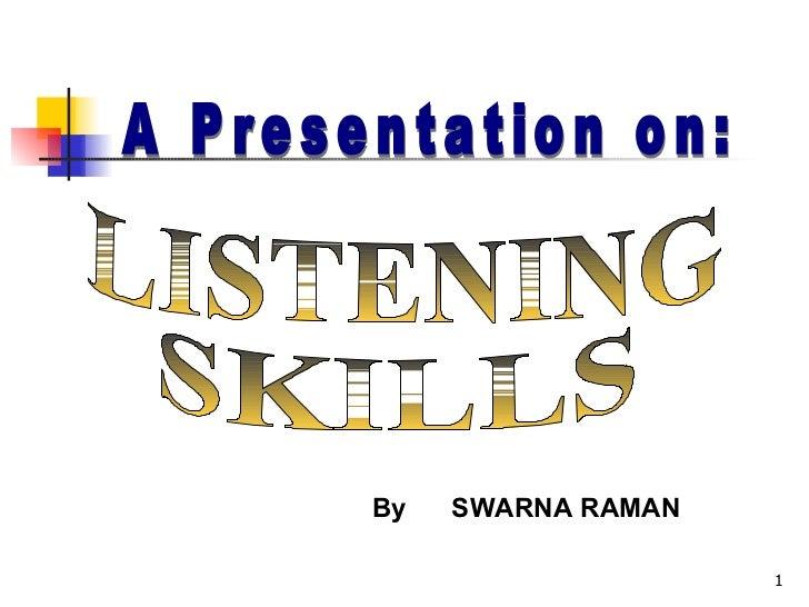 A Presentation on: LISTENING SKILLS By  SWARNA RAMAN