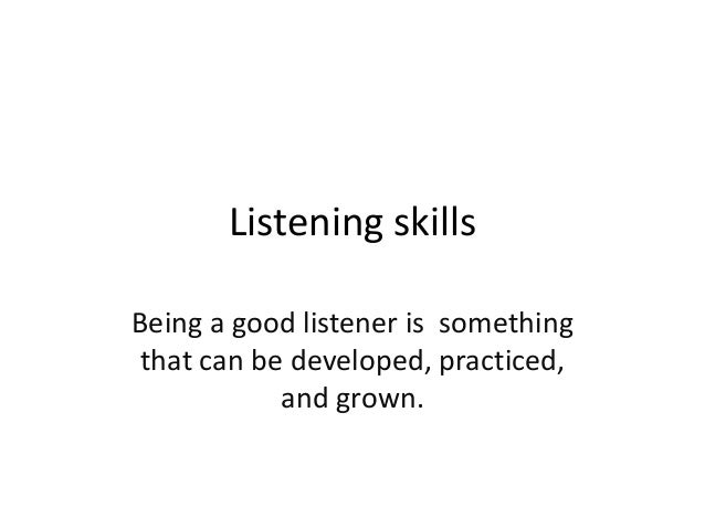 Listening skills Being a good listener is something that can be developed, practiced, and grown.