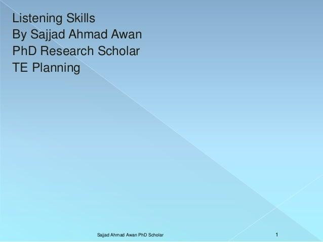 Listening Skills By Sajjad Ahmad Awan PhD Research Scholar TE Planning Sajjad Ahmad Awan PhD Scholar 1