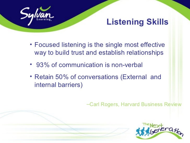 Listening Skills  • Focused listening is the single most effective   way to build trust and establish relationships • 93% ...
