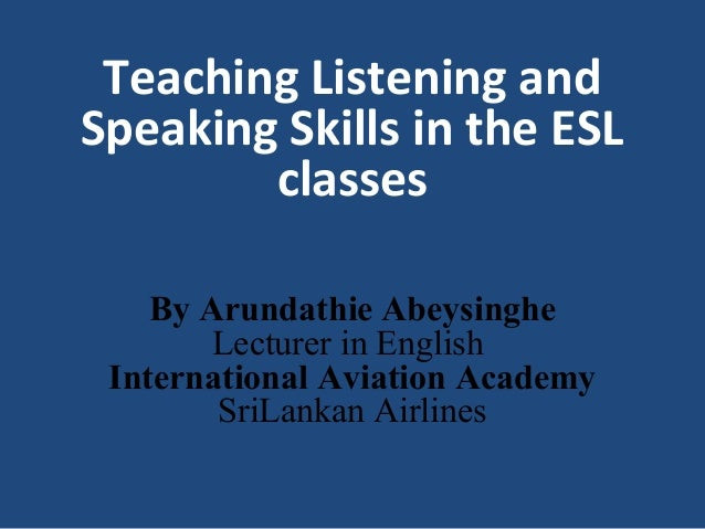 Teaching Listening and Speaking Skills in the ESL classes By Arundathie Abeysinghe Lecturer in English International Aviat...