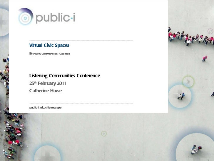 Virtual Civic Spaces Bringing communities together Listening Communities Conference 25 th  February 2011 Catherine Howe