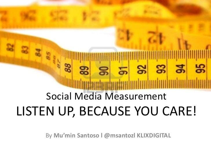 Social Media MeasurementLISTEN UP, BECAUSE YOU CARE!<br />By Mu'min Santoso l @msantozl KLIXDIGITAL<br />