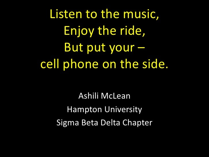 Listen to the music,Enjoy the ride,But put your –cell phone on the side.<br />Ashili McLean<br />Hampton University<br />S...