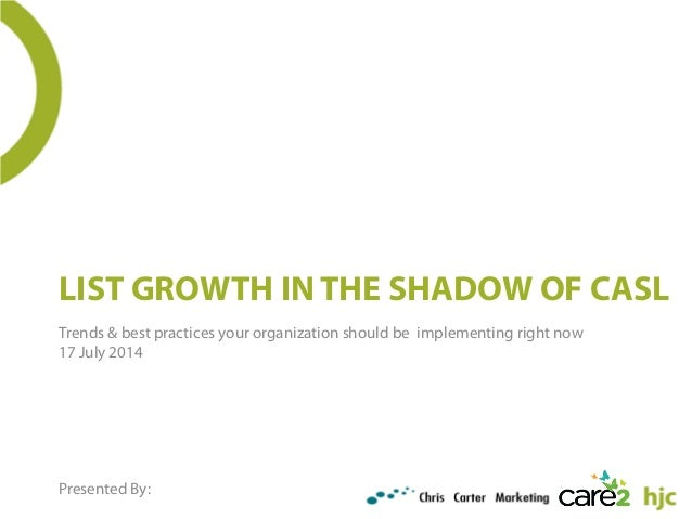 LIST GROWTH IN THE SHADOW OF CASL Trends & best practices your organization should be implementing right now 17 July 2014 ...