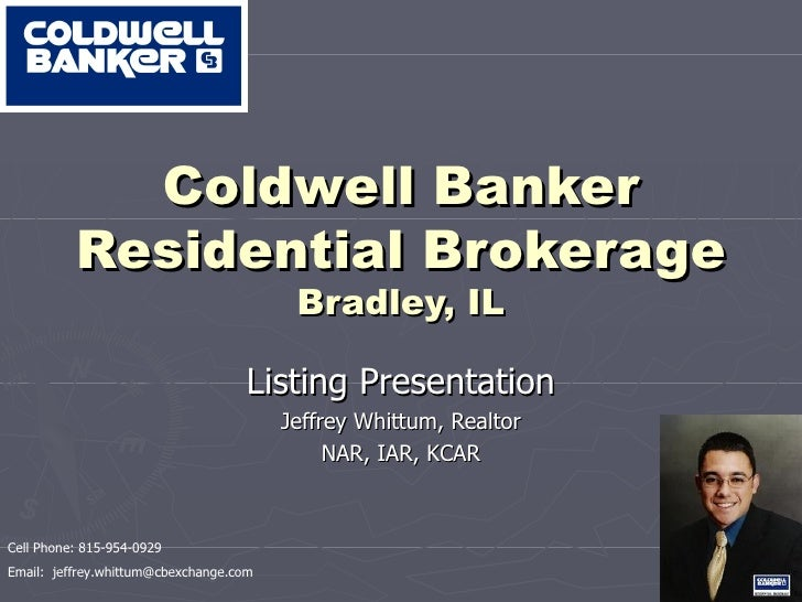 Coldwell Banker Residential Brokerage Bradley, IL Listing Presentation Jeffrey Whittum, Realtor NAR, IAR, KCAR Cell Phone:...