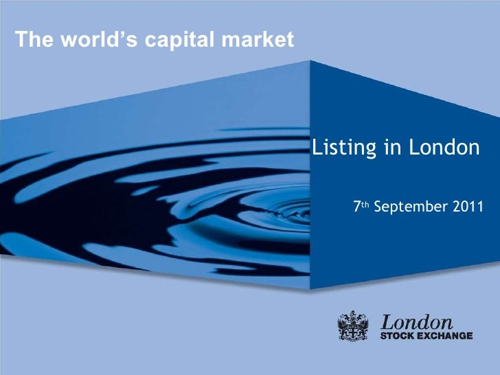 Listing in London   7 th  September 2011 The world's capital market