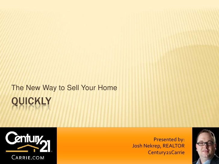 The New Way to Sell Your Home<br />QUICKLY<br />Presented by:<br />Josh Nekrep, REALTOR<br />Century21Carrie<br />
