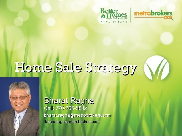 Home Sale Strategy Bharat Ragha Cell; 770-265-8882 bharat.ragha@metrobrokers.com bharatragha.metrobrokers.com