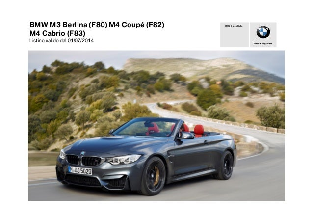 BMW M3 Berlina (F80) M4 Coupé (F82) M4 Cabrio (F83) Listino valido dal 01/07/2014 Piacere di guidare BMW Group Italia