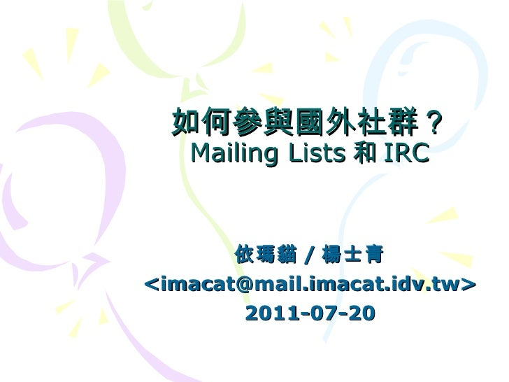 如何參與國外社群? Mailing Lists 和 IRC 依瑪貓 / 楊士青 <imacat@mail.imacat.idv.tw> 2011-07-20