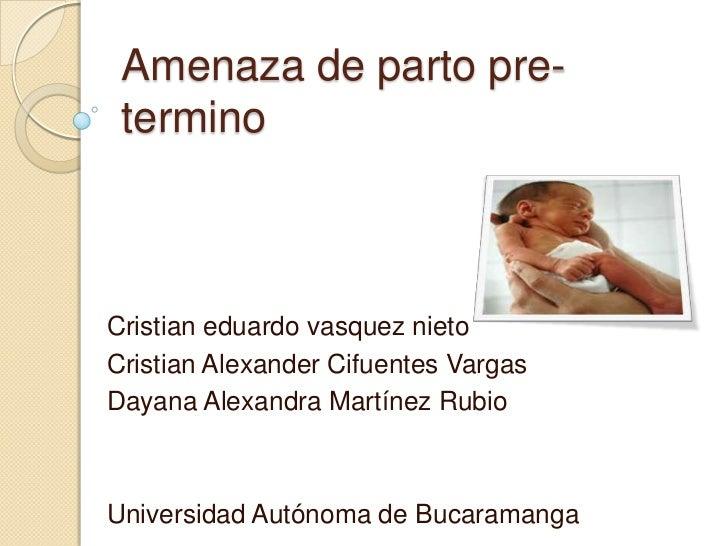 Amenaza de parto pre- terminoCristian eduardo vasquez nietoCristian Alexander Cifuentes VargasDayana Alexandra Martínez Ru...