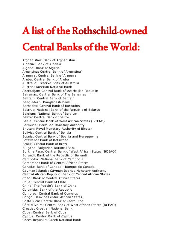 A list of the Rothschild-ownedCentral Banks of the World:Afghanistan: Bank of AfghanistanAlbania: Bank of AlbaniaAlgeria: ...